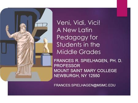 Veni, Vidi, Vici! A New Latin Pedagogy for Students in the Middle Grades FRANCES R. SPIELHAGEN, PH. D. PROFESSOR MOUNT SAINT MARY COLLEGE NEWBURGH, NY.