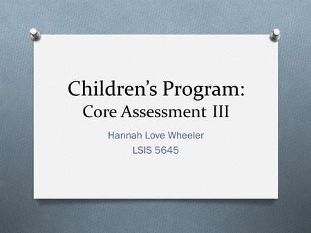 Children's Program: Core Assessment III Hannah Love Wheeler LSIS 5645.