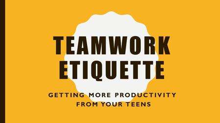 TEAMWORK ETIQUETTE GETTING MORE PRODUCTIVITY FROM YOUR TEENS.