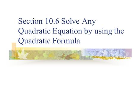 Section 10.6 Solve Any Quadratic Equation by using the Quadratic Formula.