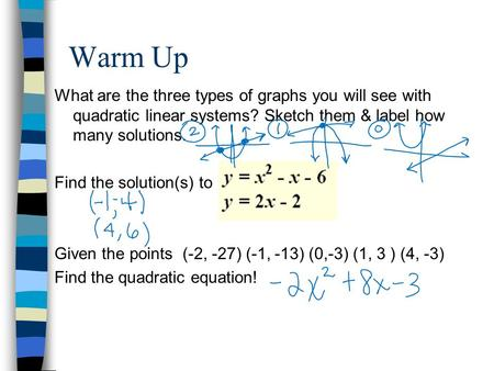 Warm Up What are the three types of graphs you will see with quadratic linear systems? Sketch them & label how many solutions. Find the solution(s) to.