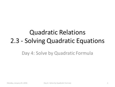 Quadratic Relations 2.3 - Solving Quadratic Equations Day 4: Solve by Quadratic Formula Monday, January 25, 20161Day 4 - Solve by Quadratic Formula.