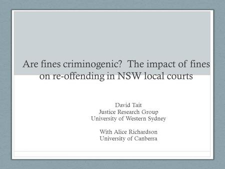 Are fines criminogenic? The impact of fines on re-offending in NSW local courts David Tait Justice Research Group University of Western Sydney With Alice.