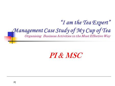 "PI ""I am the Tea Expert"" Management Case Study of My Cup of Tea Organising Business Activities in the Most Effective Way PI & MSC."