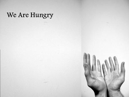 We Are Hungry.