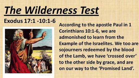 The Wilderness Test Exodus 17:1 -10:1-6 According to the apostle Paul in 1 Corinthians 10:1-6, we are admonished to learn from the Example of the Israelites.