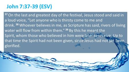 "John 7:37-39 (ESV) 37 On the last and greatest day of the festival, Jesus stood and said in a loud voice, ""Let anyone who is thirsty come to me and drink."