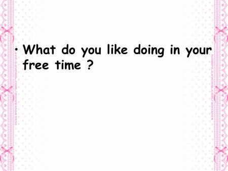 What do you like doing in your free time ?