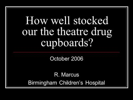 How well stocked our the theatre drug cupboards? October 2006 R. Marcus Birmingham Children's Hospital.