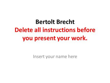 Bertolt Brecht Delete all instructions before you present your work. Insert your name here.
