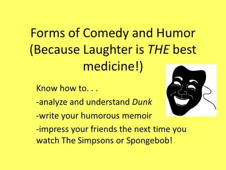 Forms of Comedy and Humor (Because Laughter is THE best medicine!) Know how to... -analyze and understand Dunk -write your humorous memoir -impress your.