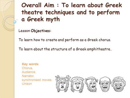 Overall Aim : To learn about Greek theatre techniques and to perform a Greek myth Lesson Objectives: To learn how to create and perform as a Greek chorus.