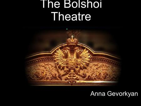 The Bolshoi Theatre Anna Gevorkyan. The Bolshoi Theatre is one of the oldest and biggest theatres in Russia. It is also one of the most renowned opera.