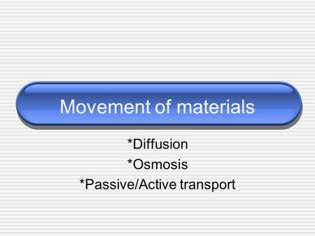 Movement of materials *Diffusion *Osmosis *Passive/Active transport.