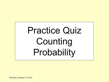 Monday, January 25, 2016 Practice Quiz Counting Probability.