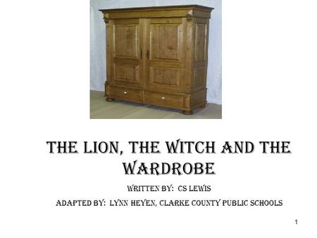 1 The Lion, The Witch and The Wardrobe Written by: CS Lewis Adapted by: Lynn Heyen, Clarke County Public Schools.