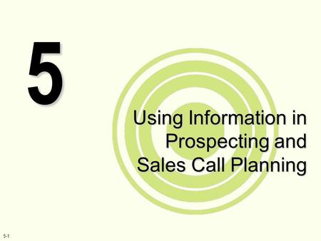 5-1 Using Information in Prospecting and Sales Call Planning 5.