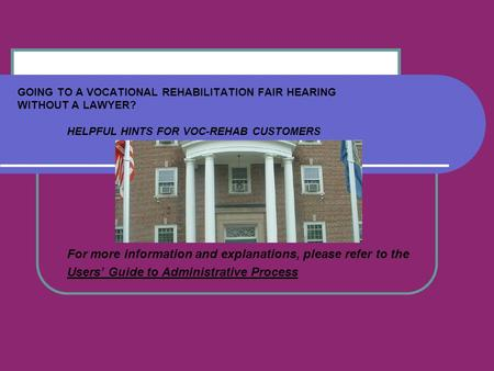 GOING TO A VOCATIONAL REHABILITATION FAIR HEARING WITHOUT A LAWYER? HELPFUL HINTS FOR VOC-REHAB CUSTOMERS For more information and explanations, please.