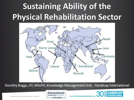Sustaining Ability of the Physical Rehabilitation Sector Dorothy Boggs, OT, MScPH, Knowledge Management Unit, Handicap International.