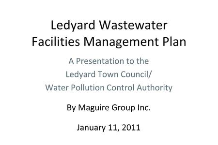 Ledyard Wastewater Facilities Management Plan A Presentation to the Ledyard Town Council/ Water Pollution Control Authority By Maguire Group Inc. January.