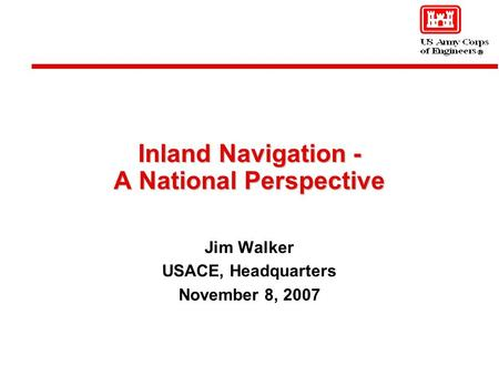 Inland Navigation - A National Perspective Jim Walker USACE, Headquarters November 8, 2007.