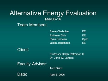 Alternative Energy Evaluation May06-16 Team Members: Steve ChebuharEE Anhtuan DinhEE Ryan FerneauCprE Justin JorgensenEE Client : Professor Ralph Patterson.