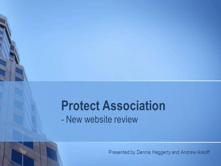 Protect Association - New website review Presented by Dennis Haggerty and Andrew Areoff.