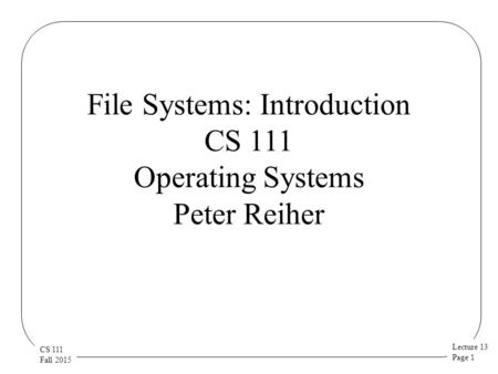Lecture 13 Page 1 CS 111 Fall 2015 File Systems: Introduction CS 111 Operating Systems Peter Reiher.