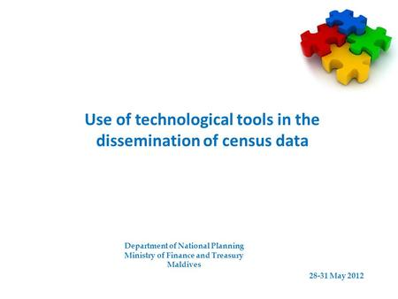 Use of technological tools in the dissemination of census data Department of National Planning Ministry of Finance and Treasury Maldives 28-31 May 2012.