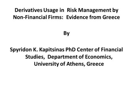 Derivatives Usage in Risk Management by Non-Financial Firms: Evidence from Greece By Spyridon K. Kapitsinas PhD Center of Financial Studies, Department.