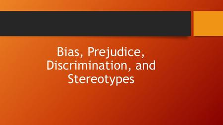 Bias, Prejudice, Discrimination, and Stereotypes