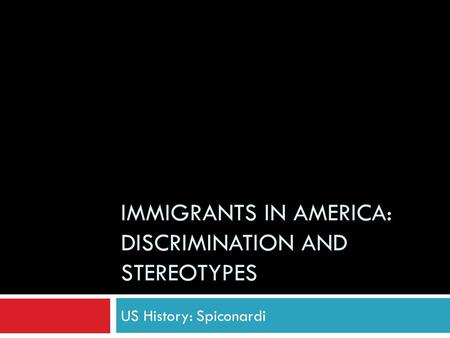 IMMIGRANTS IN AMERICA: DISCRIMINATION AND STEREOTYPES US History: Spiconardi.