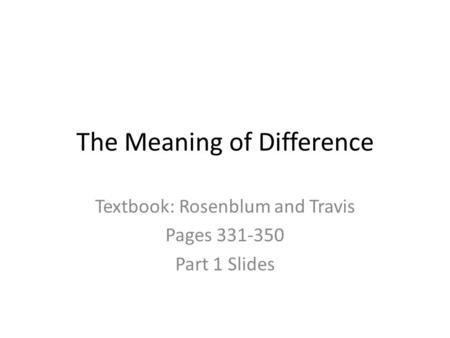 The Meaning of Difference Textbook: Rosenblum and Travis Pages 331-350 Part 1 Slides.