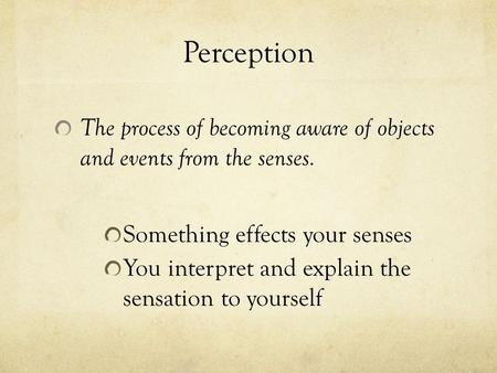 Perception The process of becoming aware of objects and events from the senses. Something effects your senses You interpret and explain the sensation to.