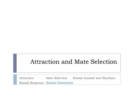 Attraction and Mate Selection AttractionMate SelectionSexual Arousal and Rhythms Sexual ResponseSexual Orientation.