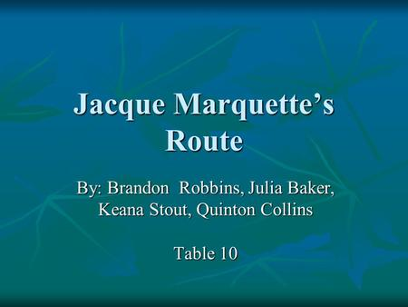 Jacque Marquette's Route By: Brandon Robbins, Julia Baker, Keana Stout, Quinton Collins Table 10.
