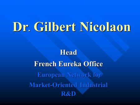 Dr. Gilbert Nicolaon Head French Eureka Office European Network for European Network for Market-Oriented Industrial R&D.