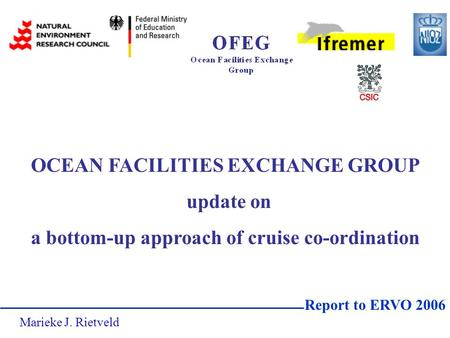 OCEAN FACILITIES EXCHANGE GROUP update on a bottom-up approach of cruise co-ordination Report to ERVO 2006 Marieke J. Rietveld.