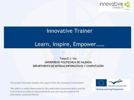 Innovative Trainer Learn, Inspire, Empower…… Innovative Trainer Learn, Inspire, Empower…… Tanja E.J. Vos UNIVERSIDAD POLITECNICA DE VALENCIA DEPARTMENTO.
