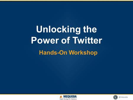 @mequoda 1 Unlocking the Power of Twitter Hands-On Workshop.