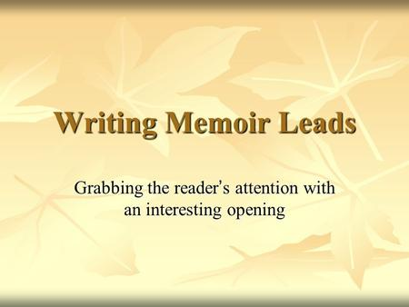 Writing Memoir Leads Grabbing the reader ' s attention with an interesting opening.