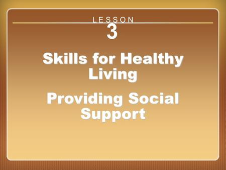 Lesson 3 Skills for Healthy Living Providing Social Support 3 Skills for Healthy Living Providing Social Support L E S S O N.