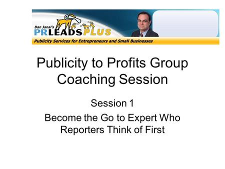 Publicity to Profits Group Coaching Session Session 1 Become the Go to Expert Who Reporters Think of First.