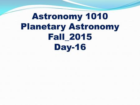 Astronomy 1010 Planetary Astronomy Fall_2015 Day-16.
