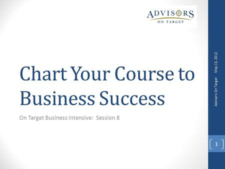 Chart Your Course to Business Success On Target Business Intensive: Session 8 May 15, 2012 Advisors On Target 1.