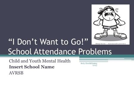 """I Don't Want to Go!"" School Attendance Problems Child and Youth Mental Health Insert School Name AVRSB Becky Churchill Keating (2015)"
