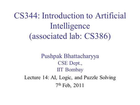 CS344: Introduction to Artificial Intelligence (associated lab: CS386) Pushpak Bhattacharyya CSE Dept., IIT Bombay Lecture 14: AI, Logic, and Puzzle Solving.