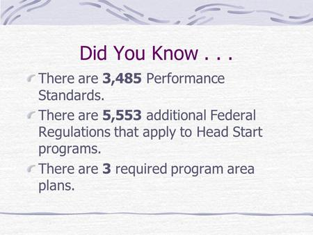 Did You Know... There are 3,485 Performance Standards. There are 5,553 additional Federal Regulations that apply to Head Start programs. There are 3 required.
