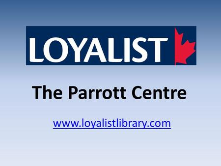 The Parrott Centre www.loyalistlibrary.com. Hours – Fall & Winter Semesters Monday to Thursday 8:00 AM–9:00 PM Friday 8:00 AM – 4:30 pm Saturday 9:00.