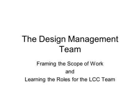 The Design Management Team Framing the Scope of Work and Learning the Roles for the LCC Team.